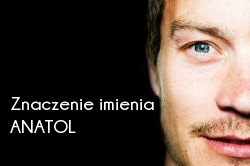 Znaczenie imienia Anatol